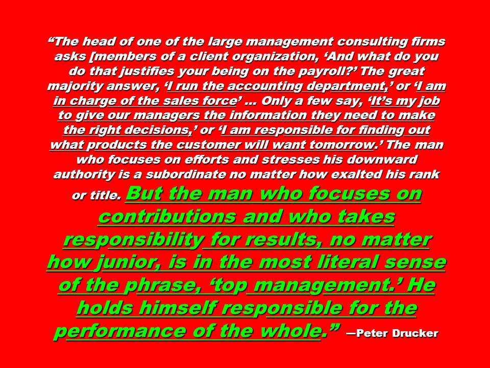 The head of one of the large management consulting firms asks [members of a client organization, 'And what do you do that justifies your being on the payroll ' The great majority answer, 'I run the accounting department,' or 'I am in charge of the sales force' … Only a few say, 'It's my job to give our managers the information they need to make the right decisions,' or 'I am responsible for finding out what products the customer will want tomorrow.' The man who focuses on efforts and stresses his downward authority is a subordinate no matter how exalted his rank or title.